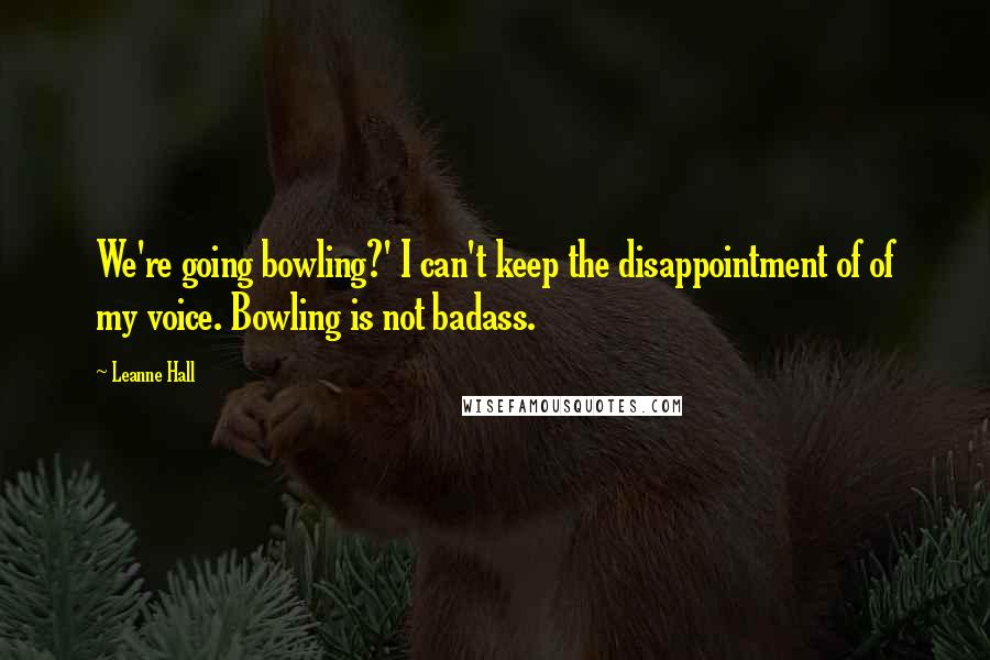 Leanne Hall quotes: We're going bowling?' I can't keep the disappointment of of my voice. Bowling is not badass.