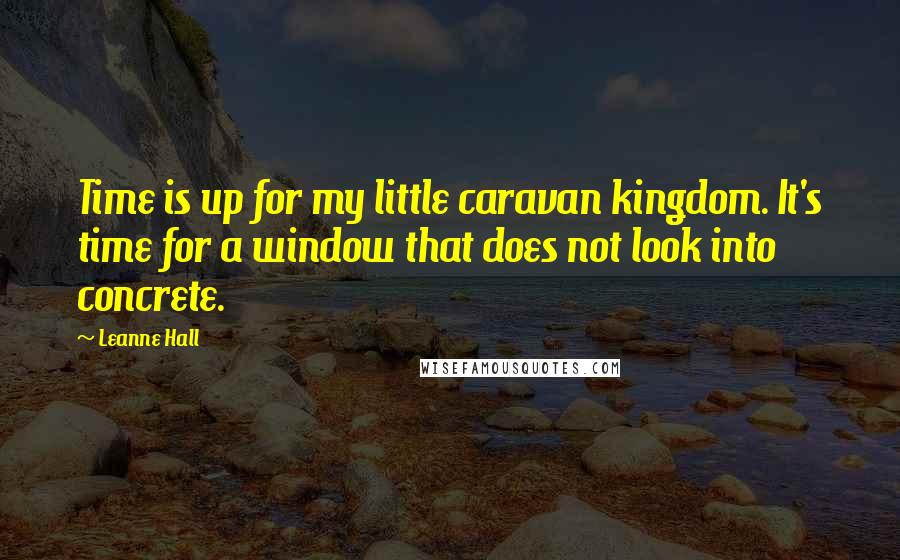 Leanne Hall quotes: Time is up for my little caravan kingdom. It's time for a window that does not look into concrete.