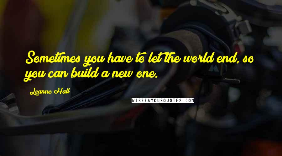 Leanne Hall quotes: Sometimes you have to let the world end, so you can build a new one.