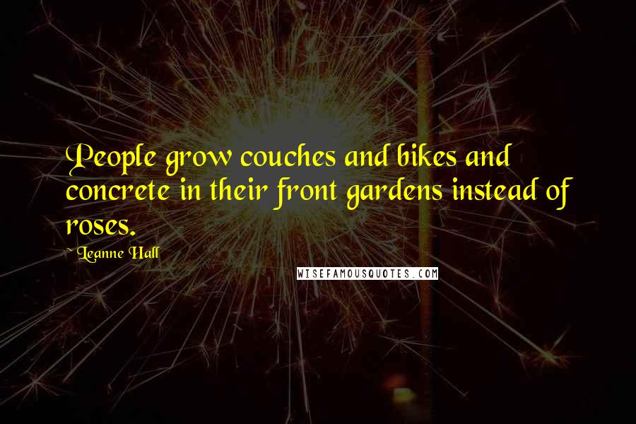 Leanne Hall quotes: People grow couches and bikes and concrete in their front gardens instead of roses.