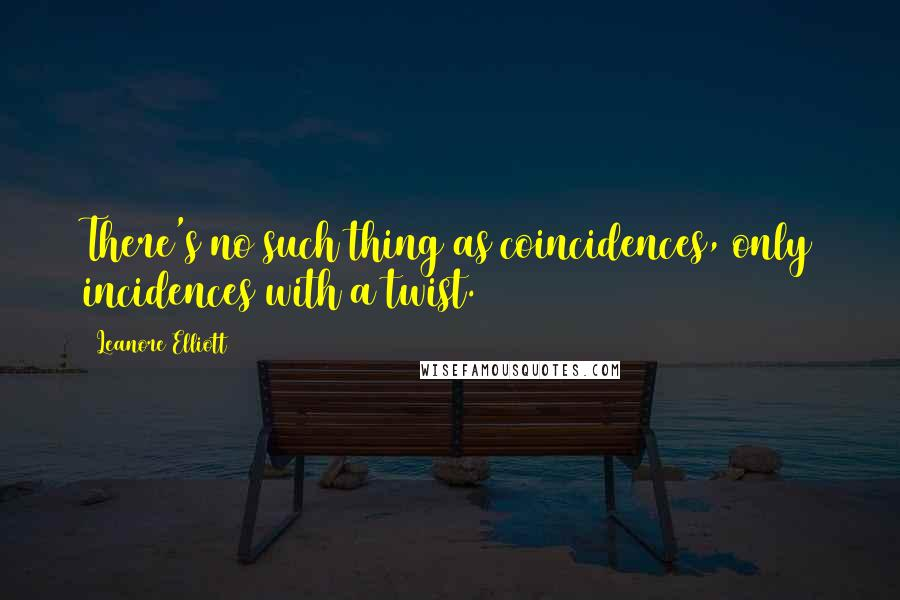 Leanore Elliott quotes: There's no such thing as coincidences, only incidences with a twist.