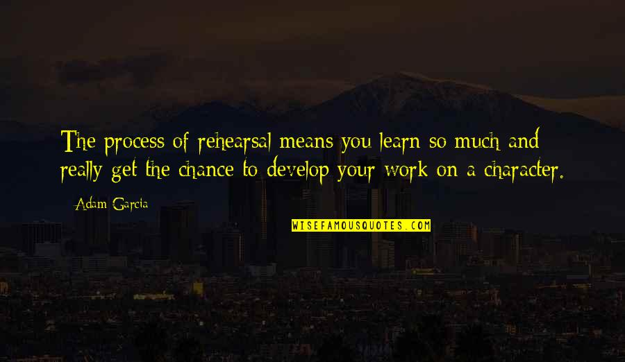 Learn And Develop Quotes By Adam Garcia: The process of rehearsal means you learn so