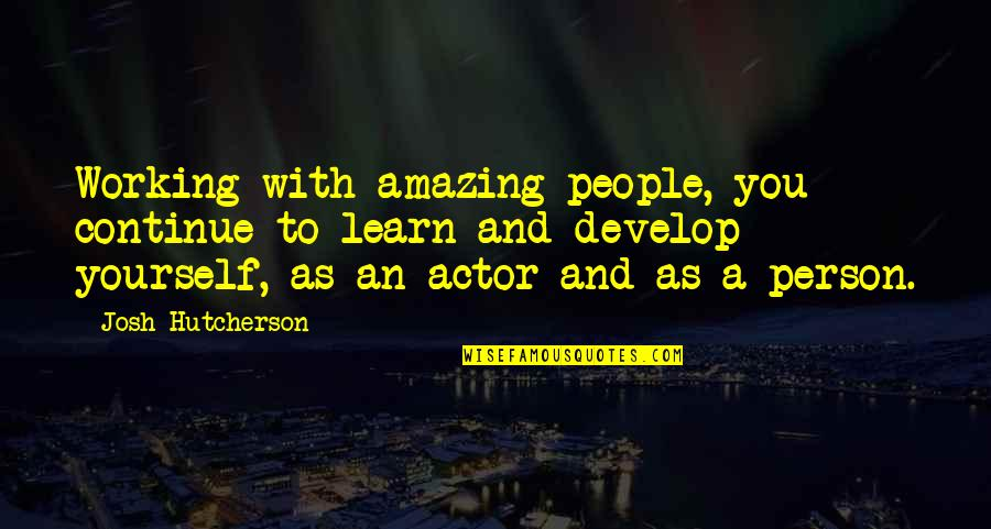 Learn And Develop Quotes By Josh Hutcherson: Working with amazing people, you continue to learn