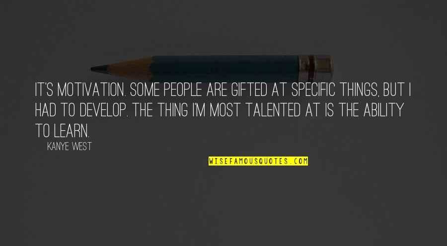 Learn And Develop Quotes By Kanye West: It's motivation. Some people are gifted at specific