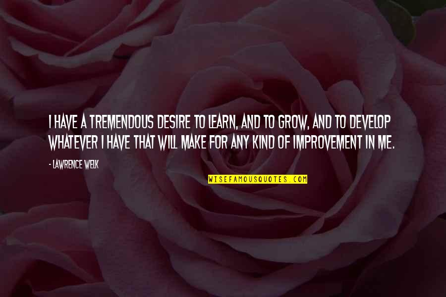 Learn And Develop Quotes By Lawrence Welk: I have a tremendous desire to learn, and