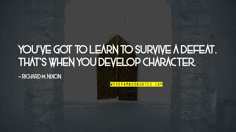 Learn And Develop Quotes By Richard M. Nixon: You've got to learn to survive a defeat.