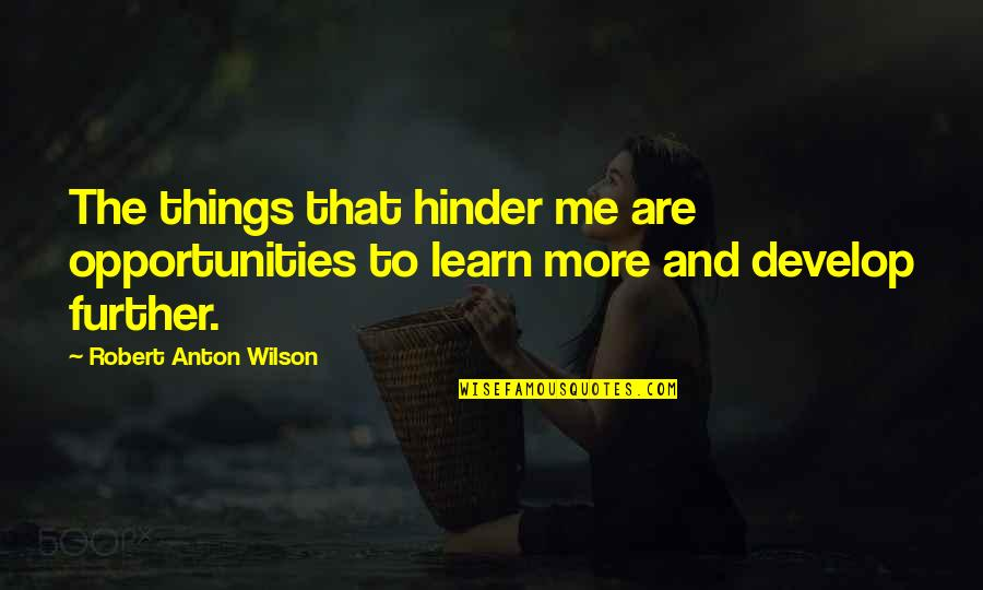 Learn And Develop Quotes By Robert Anton Wilson: The things that hinder me are opportunities to