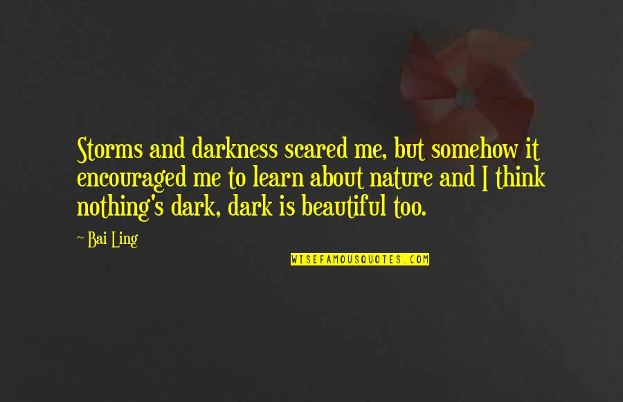 Learn From Nature Quotes By Bai Ling: Storms and darkness scared me, but somehow it