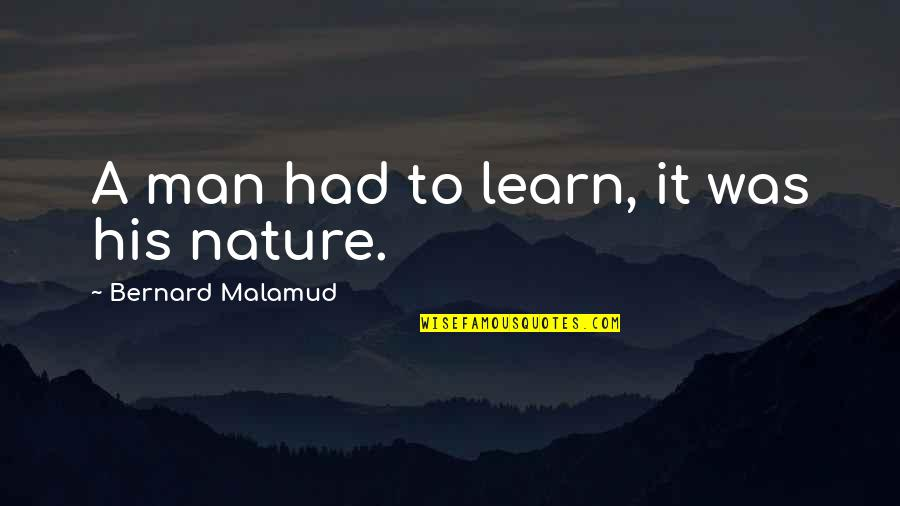 Learn From Nature Quotes By Bernard Malamud: A man had to learn, it was his