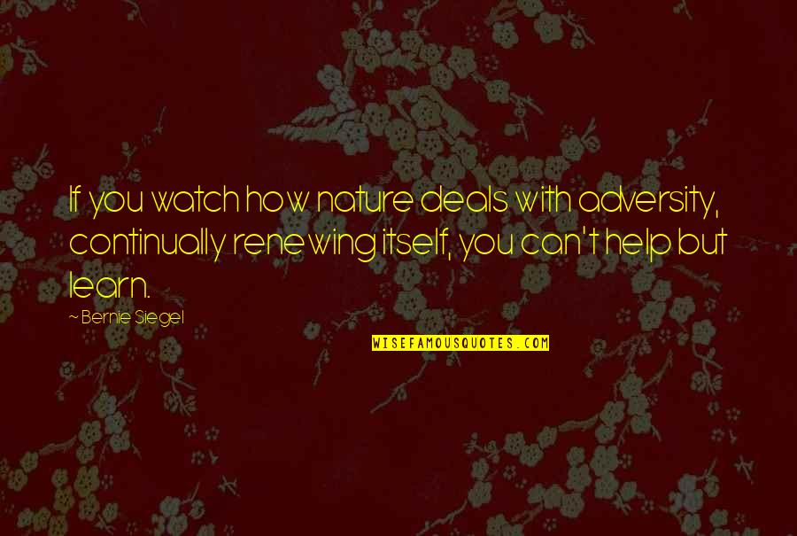 Learn From Nature Quotes By Bernie Siegel: If you watch how nature deals with adversity,