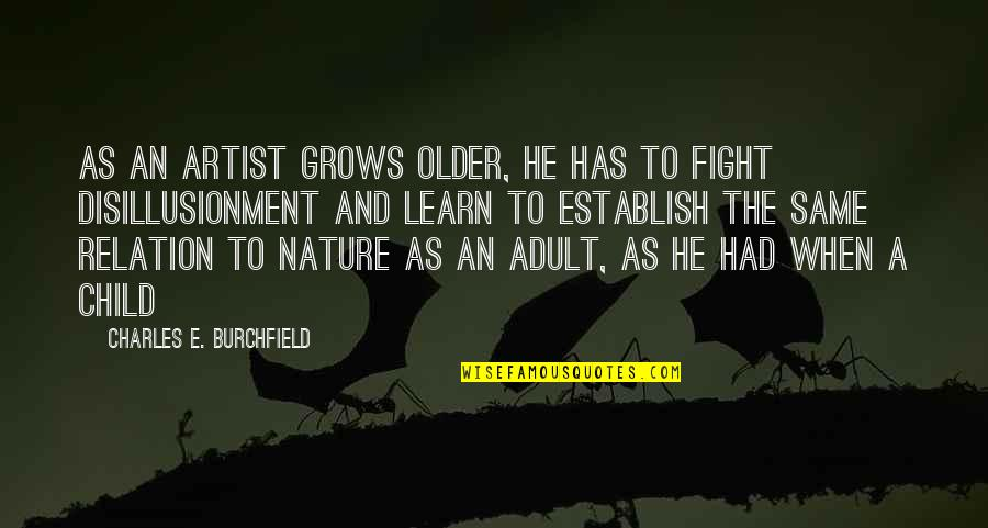 Learn From Nature Quotes By Charles E. Burchfield: As an artist grows older, he has to