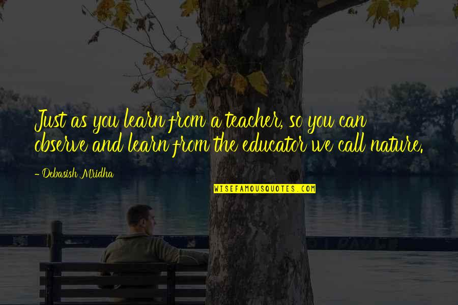 Learn From Nature Quotes By Debasish Mridha: Just as you learn from a teacher, so