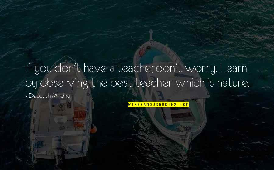Learn From Nature Quotes By Debasish Mridha: If you don't have a teacher, don't worry.