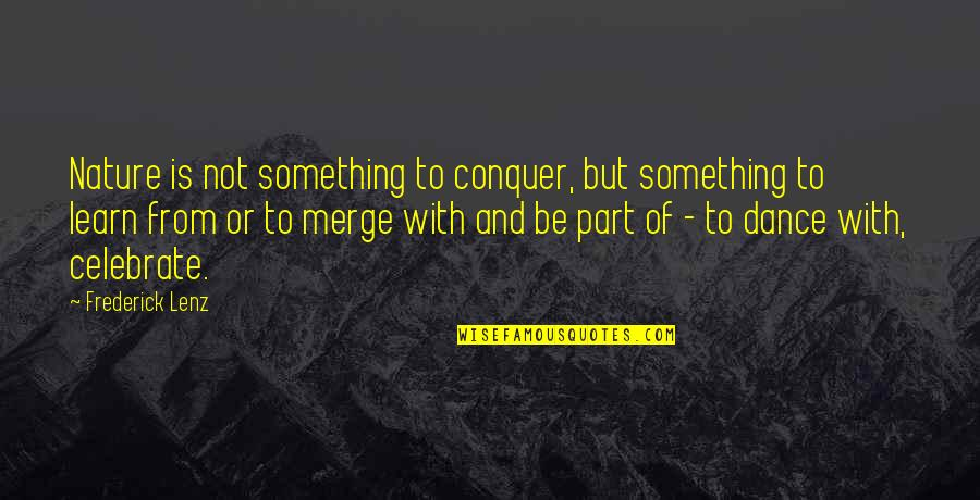 Learn From Nature Quotes By Frederick Lenz: Nature is not something to conquer, but something