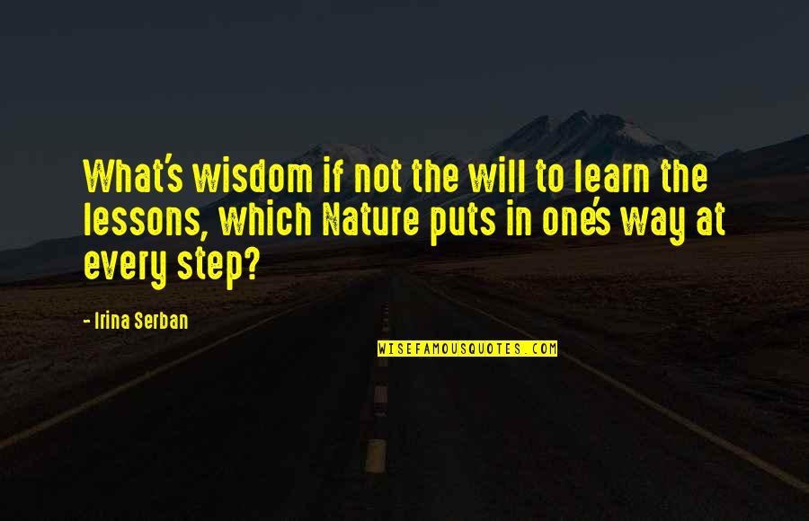 Learn From Nature Quotes By Irina Serban: What's wisdom if not the will to learn