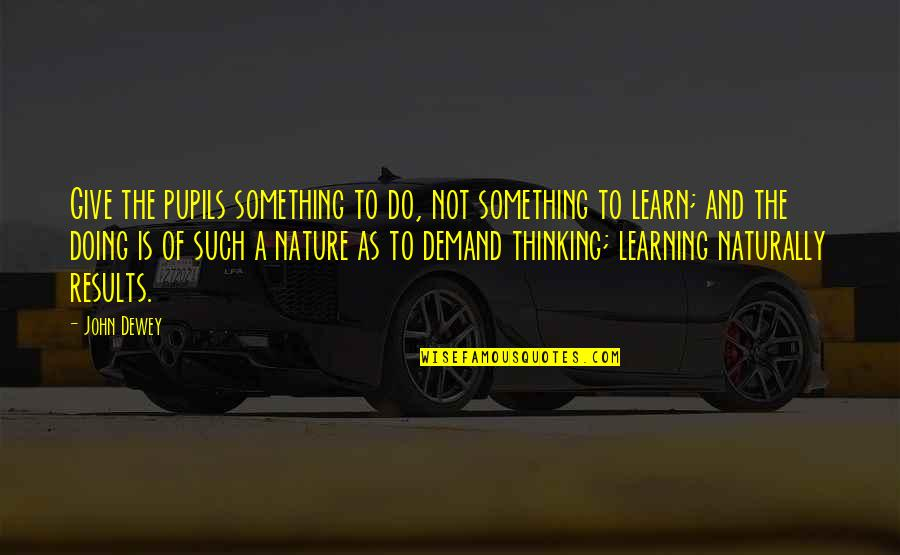 Learn From Nature Quotes By John Dewey: Give the pupils something to do, not something