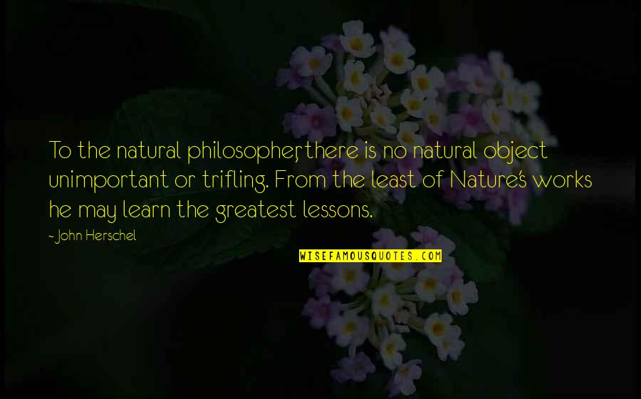 Learn From Nature Quotes By John Herschel: To the natural philosopher, there is no natural