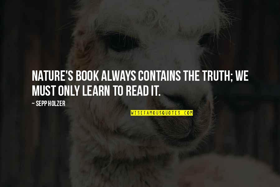 Learn From Nature Quotes By Sepp Holzer: Nature's book always contains the truth; we must