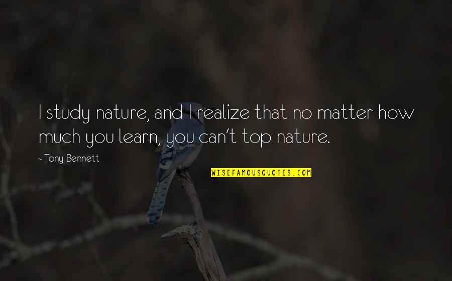 Learn From Nature Quotes By Tony Bennett: I study nature, and I realize that no