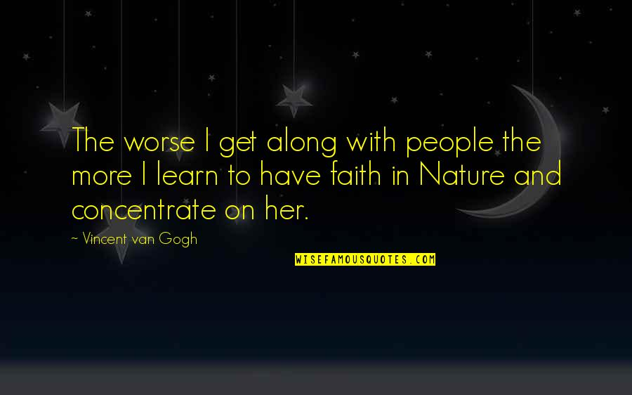 Learn From Nature Quotes By Vincent Van Gogh: The worse I get along with people the