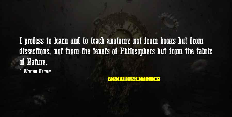 Learn From Nature Quotes By William Harvey: I profess to learn and to teach anatomy