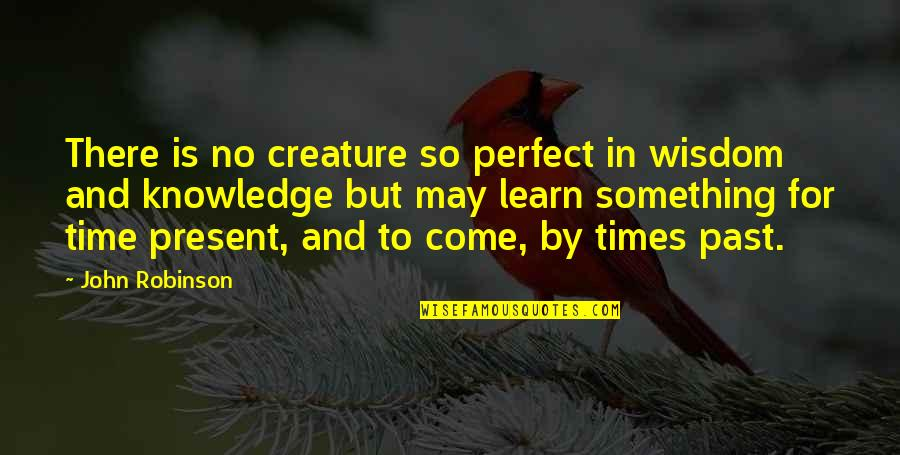 Learn From The Past History Quotes By John Robinson: There is no creature so perfect in wisdom
