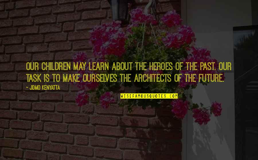 Learn From The Past History Quotes By Jomo Kenyatta: Our children may learn about the heroes of