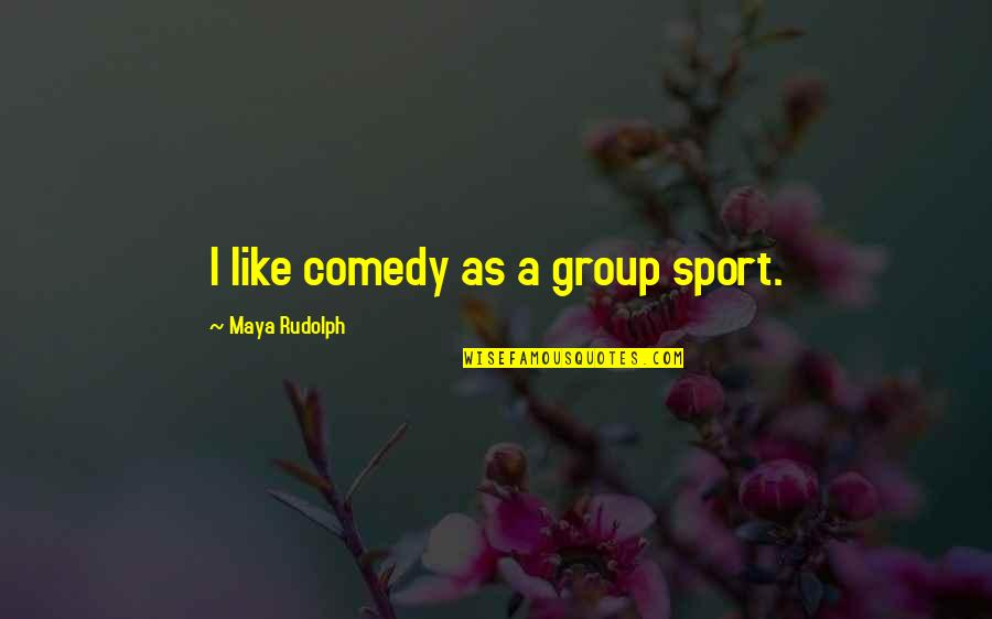 Learn From The Past History Quotes By Maya Rudolph: I like comedy as a group sport.
