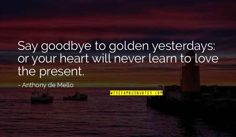 Learn From Yesterday Quotes By Anthony De Mello: Say goodbye to golden yesterdays: or your heart
