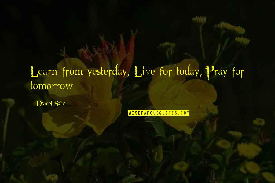 Learn From Yesterday Quotes By Daniel Salic: Learn from yesterday, Live for today, Pray for