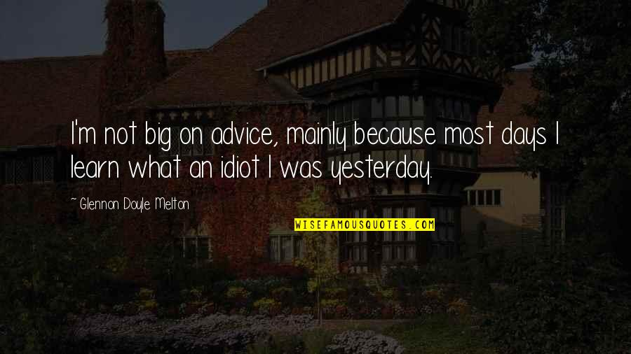 Learn From Yesterday Quotes By Glennon Doyle Melton: I'm not big on advice, mainly because most