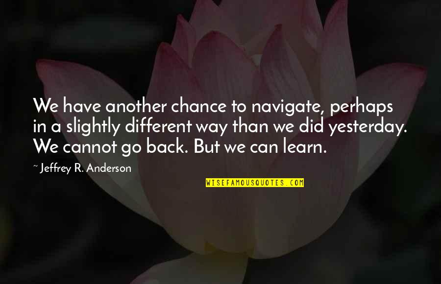 Learn From Yesterday Quotes By Jeffrey R. Anderson: We have another chance to navigate, perhaps in