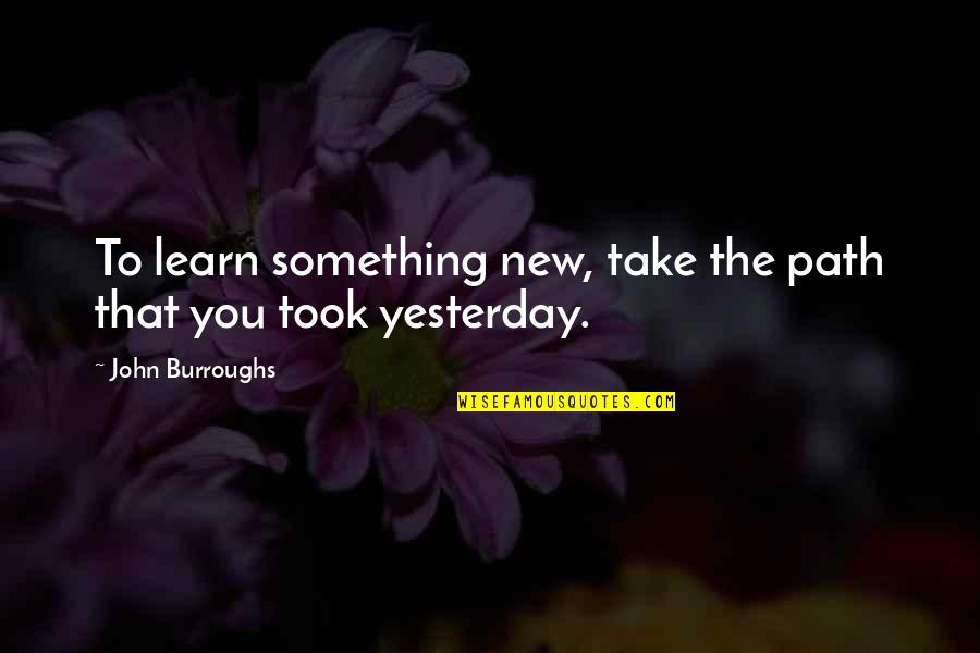 Learn From Yesterday Quotes By John Burroughs: To learn something new, take the path that