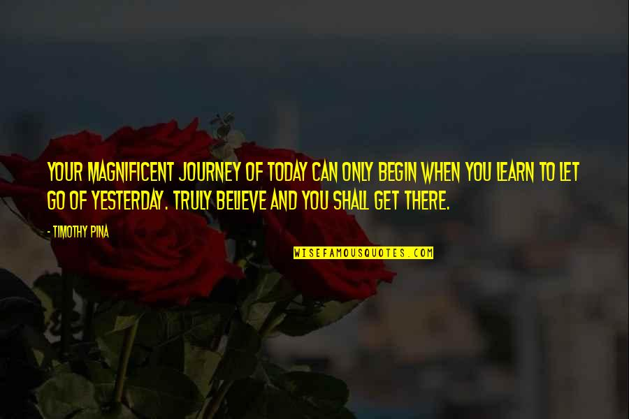 Learn From Yesterday Quotes By Timothy Pina: Your magnificent journey of today can only begin