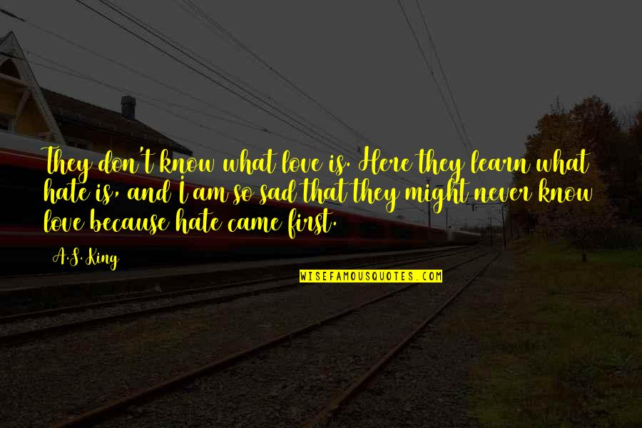 Learn Not To Hate Quotes By A.S. King: They don't know what love is. Here they