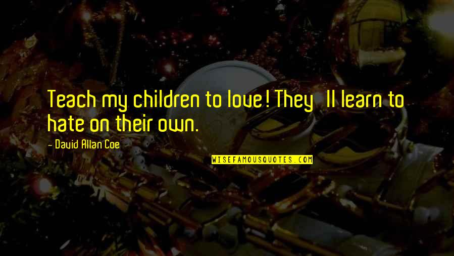 Learn Not To Hate Quotes By David Allan Coe: Teach my children to love! They'll learn to