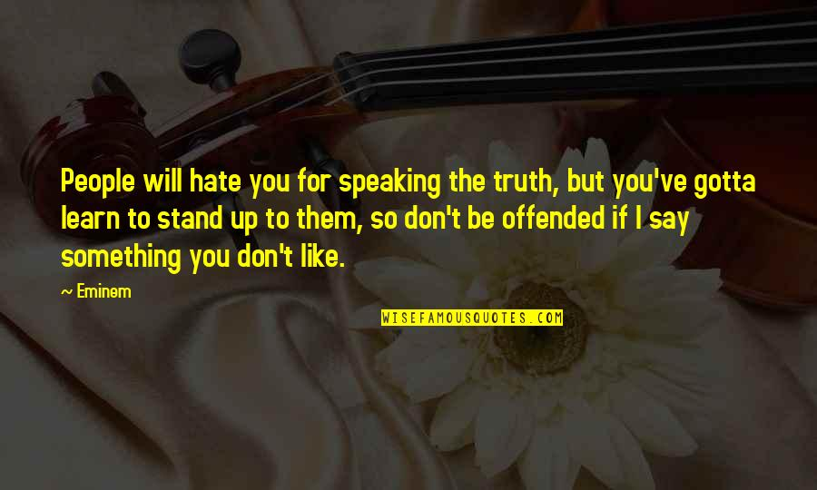 Learn Not To Hate Quotes By Eminem: People will hate you for speaking the truth,