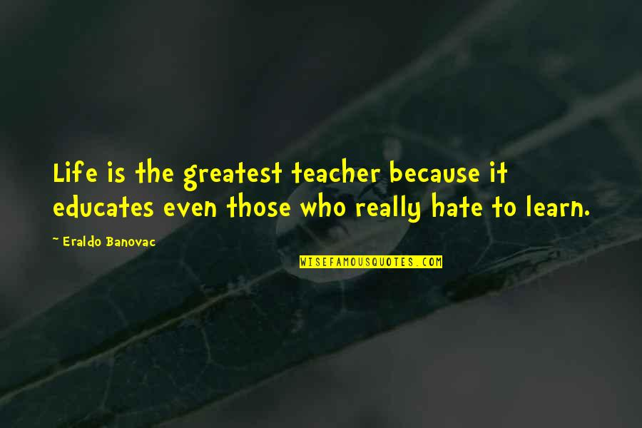 Learn Not To Hate Quotes By Eraldo Banovac: Life is the greatest teacher because it educates