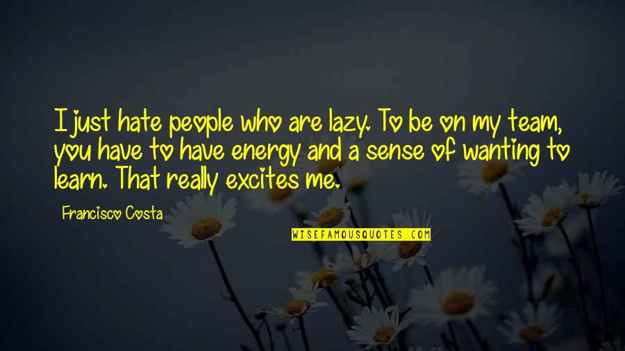 Learn Not To Hate Quotes By Francisco Costa: I just hate people who are lazy. To