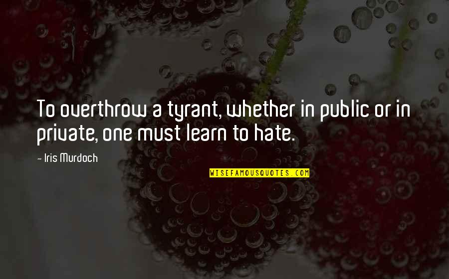 Learn Not To Hate Quotes By Iris Murdoch: To overthrow a tyrant, whether in public or