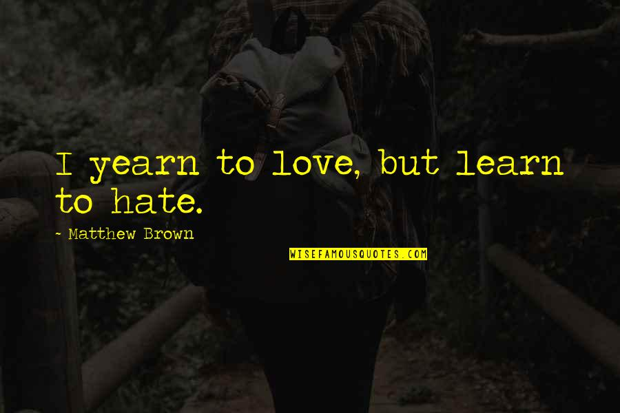 Learn Not To Hate Quotes By Matthew Brown: I yearn to love, but learn to hate.