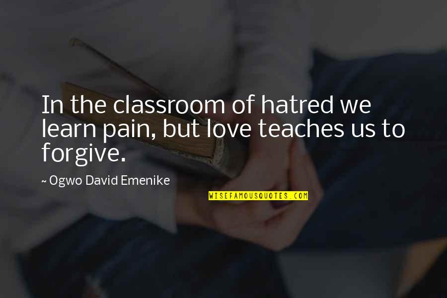 Learn Not To Hate Quotes By Ogwo David Emenike: In the classroom of hatred we learn pain,