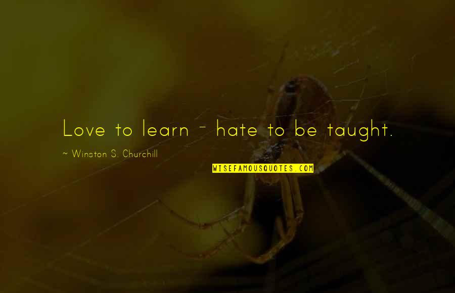 Learn Not To Hate Quotes By Winston S. Churchill: Love to learn - hate to be taught.