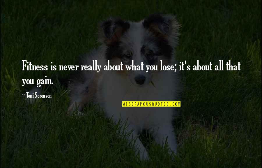 Learn To Love Your Own Company Quotes By Toni Sorenson: Fitness is never really about what you lose;