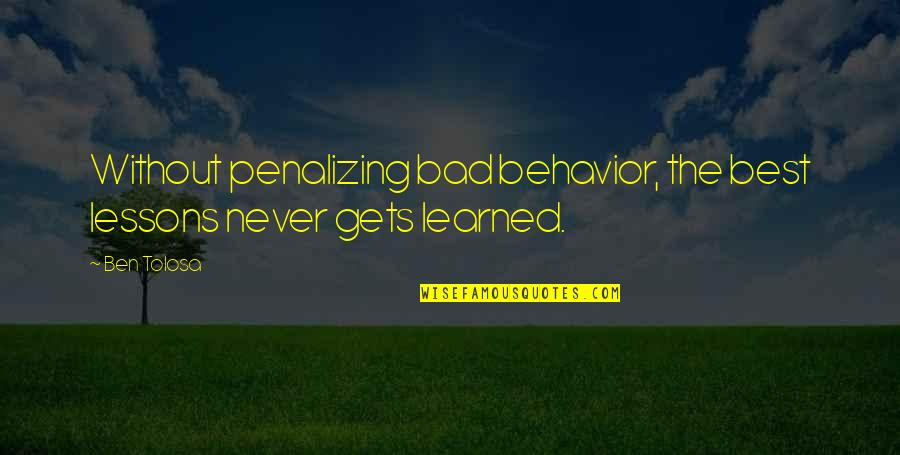 Learned Lessons Quotes By Ben Tolosa: Without penalizing bad behavior, the best lessons never