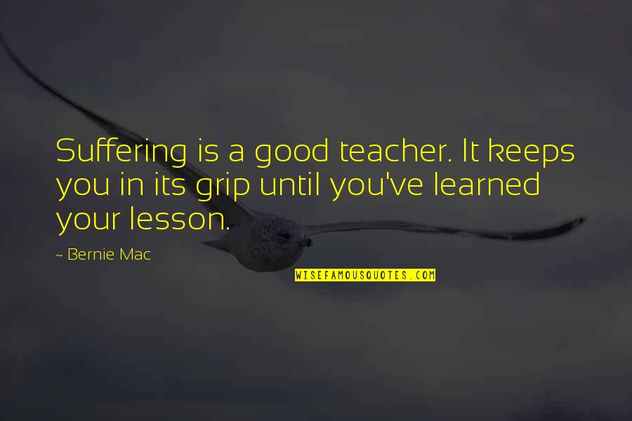 Learned Lessons Quotes By Bernie Mac: Suffering is a good teacher. It keeps you