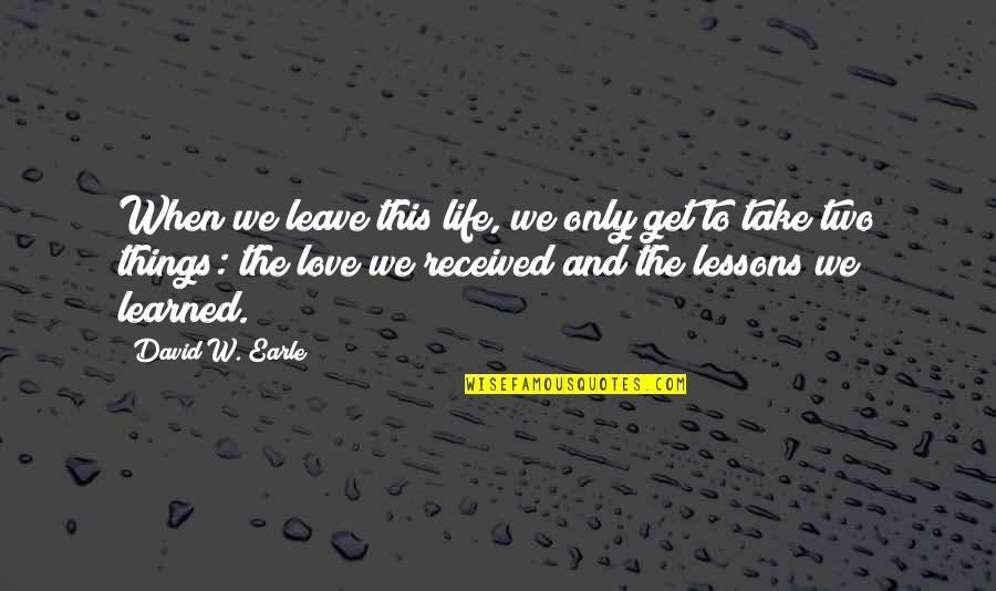 Learned Lessons Quotes By David W. Earle: When we leave this life, we only get
