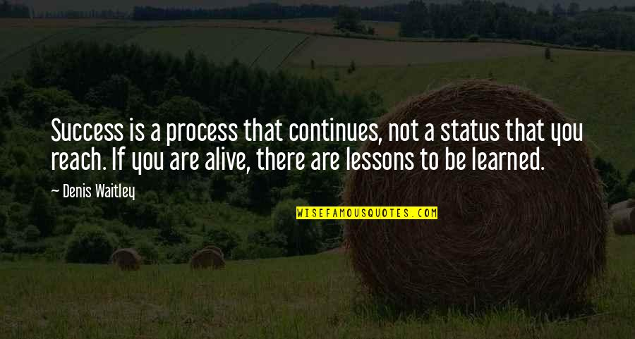 Learned Lessons Quotes By Denis Waitley: Success is a process that continues, not a