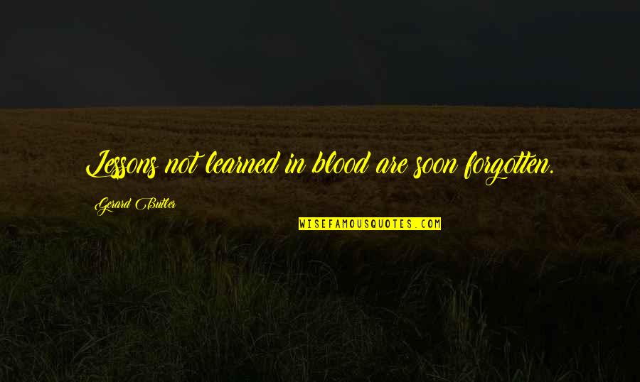 Learned Lessons Quotes By Gerard Butler: Lessons not learned in blood are soon forgotten.