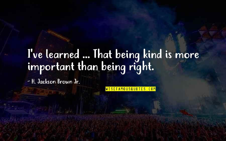Learned Lessons Quotes By H. Jackson Brown Jr.: I've learned ... That being kind is more